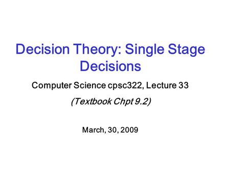 Decision Theory: Single Stage Decisions Computer Science cpsc322, Lecture 33 (Textbook Chpt 9.2) March, 30, 2009.