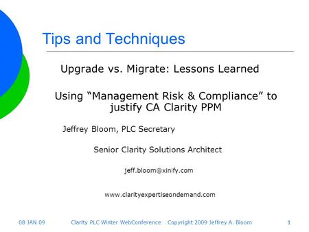 "08 JAN 09Clarity PLC Winter WebConference Copyright 2009 Jeffrey A. Bloom11 Tips and Techniques Upgrade vs. Migrate: Lessons Learned Using ""Management."