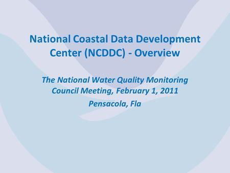 National Coastal Data Development Center (NCDDC) - Overview The National Water Quality Monitoring Council Meeting, February 1, 2011 Pensacola, Fla.
