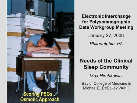 Scoring PSGs… Osmotic Approach Electronic Interchange for Polysomnographic Data Workgroup Meeting January 27, 2006 Philadelphia, PA Needs of the Clinical.