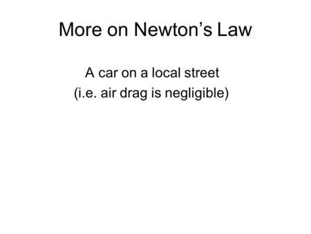 More on Newton's Law A car on a local street (i.e. air drag is negligible)