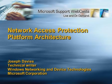 Network Access Protection Platform Architecture Joseph Davies Technical writer Windows Networking and Device Technologies Microsoft Corporation.