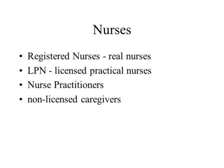 Nurses Registered Nurses - real nurses LPN - licensed practical nurses Nurse Practitioners non-licensed caregivers.