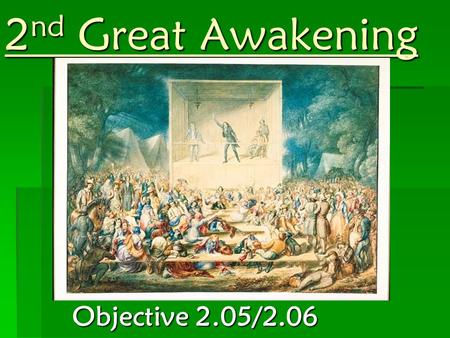 2 nd Great Awakening Objective 2.05/2.06. Causes  Church attendance was greatly weakening  Growth of scientific knowledge and rationalism  Began in.