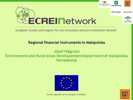 1 Project supported by the European Commission Regional financial instruments in Małopolska Józef Węgrzyn Environment and Rural Areas Developement Department.