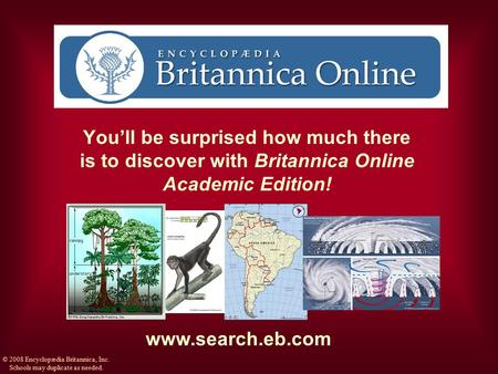 You'll be surprised how much there is to discover with Britannica Online Academic Edition! www.search.eb.com © 2008 Encyclopædia Britannica, Inc. Schools.