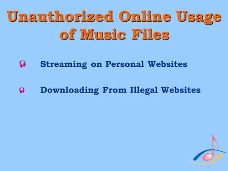 Unauthorized Online Usage of Music Files  Streaming on Personal Websites  Downloading From Illegal Websites.
