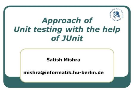 Approach of Unit testing with the help of JUnit Satish Mishra