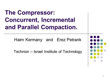 1 The Compressor: Concurrent, Incremental and Parallel Compaction. Haim Kermany and Erez Petrank Technion – Israel Institute of Technology.