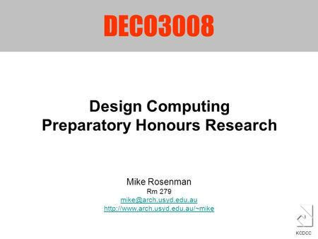 DECO3008 Design Computing Preparatory Honours Research KCDCC Mike Rosenman Rm 279