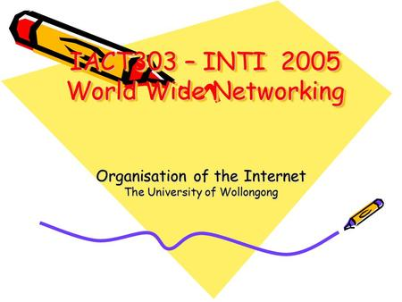IACT303 – INTI 2005 World Wide Networking Organisation of the Internet The University of Wollongong.
