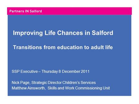 Improving Life Chances in Salford Transitions from education to adult life SSP Executive – Thursday 8 December 2011 Nick Page, Strategic Director Children's.