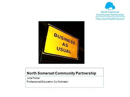 North Somerset Community Partnership Julie Fisher Professional Education Co Ordinator.