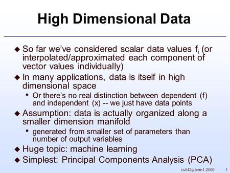 1cs542g-term1-2006 High Dimensional Data  So far we've considered scalar data values f i (or interpolated/approximated each component of vector values.