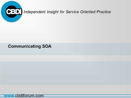 Independent Insight for Service Oriented Practice www.cbdiforum.com Communicating SOA.