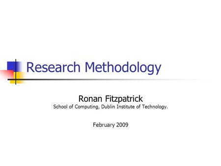 Research Methodology Ronan Fitzpatrick School of Computing, Dublin Institute of Technology. February 2009.