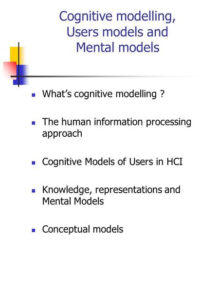Cognitive modelling, Users models and Mental models What's cognitive modelling ? The human information processing approach Cognitive Models of Users in.