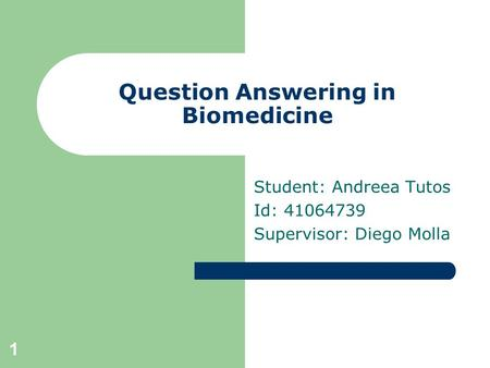 1 Question Answering in Biomedicine Student: Andreea Tutos Id: 41064739 Supervisor: Diego Molla.