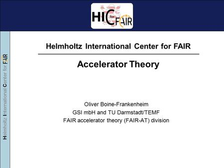 Helmholtz International Center for Oliver Boine-Frankenheim GSI mbH and TU Darmstadt/TEMF FAIR accelerator theory (FAIR-AT) division Helmholtz International.