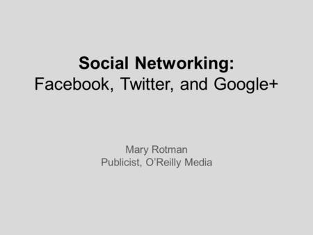 Social Networking: Facebook, Twitter, and Google+ Mary Rotman Publicist, O'Reilly Media.
