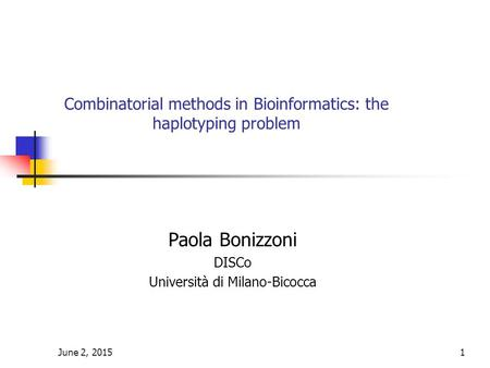 June 2, 20151 Combinatorial methods in Bioinformatics: the haplotyping problem Paola Bonizzoni DISCo Università di Milano-Bicocca.