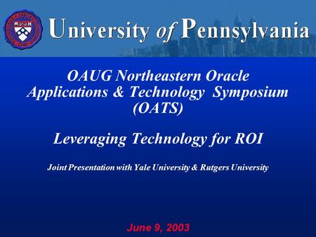 OAUG Northeastern Oracle Applications & Technology Symposium (OATS) Leveraging Technology for ROI Joint Presentation with Yale University & Rutgers University.