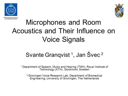 Microphones and Room Acoustics and Their Influence on Voice Signals Svante Granqvist 1, Jan Švec 2 1 Department of Speech, Music and Hearing (TMH), Royal.