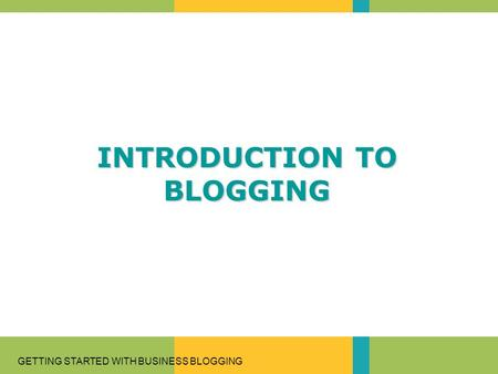 GETTING STARTED WITH BUSINESS BLOGGING INTRODUCTION TO BLOGGING.
