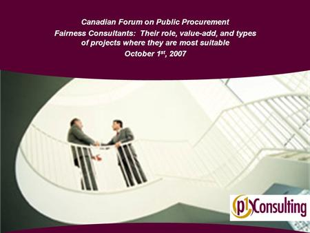 Canadian Forum on Public Procurement Fairness Consultants: Their role, value-add, and types of projects where they are most suitable October 1 st, 2007.