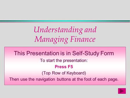 Understanding and Managing Finance This Presentation is in Self-Study Form To start the presentation: Press F5 (Top Row of Keyboard) Then use the navigation.