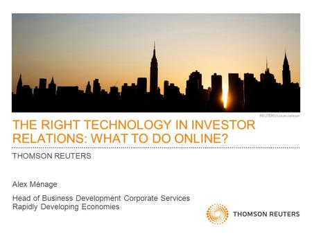 THE RIGHT TECHNOLOGY IN INVESTOR RELATIONS: WHAT TO DO ONLINE? THOMSON REUTERS Alex Ménage Head of Business Development Corporate Services Rapidly Developing.