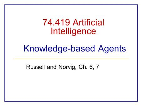 74.419 Artificial Intelligence Knowledge-based Agents Russell and Norvig, Ch. 6, 7.