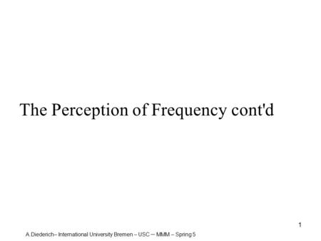 A.Diederich– International University Bremen – USC – MMM – Spring 5 1 The Perception of Frequency cont'd.