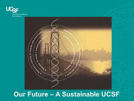 Our Future – A Sustainable UCSF. Sustainability at UCSF is balancing financial resources with institutional needs while considering impacts on society.