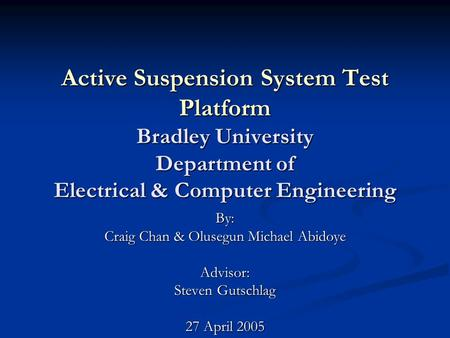 Active Suspension System Test Platform Bradley University Department of Electrical & Computer Engineering By: Craig Chan & Olusegun Michael Abidoye Advisor: