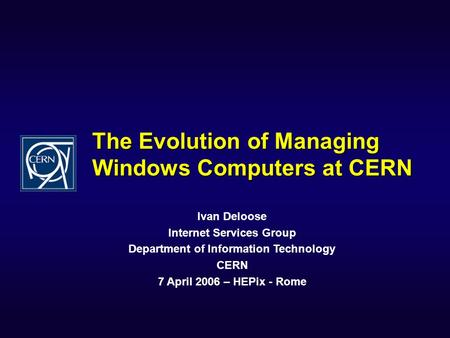 The Evolution of Managing Windows Computers at CERN Ivan Deloose Internet Services Group Department of Information Technology CERN 7 April 2006 – HEPix.