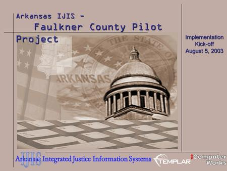Arkansas IJIS - Faulkner County Pilot Project Faulkner County Pilot Project Implementation Kick-off August 5, 2003.
