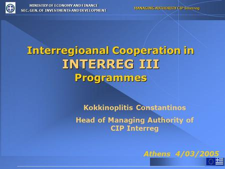 MINISTRY OF ECONOMY AND FINANCE SEC. GEN. OF INVESTMENTS AND DEVELOPMENT MANAGING AUTHORITY CIP Interreg Interregioanal Cooperation in INTERREG III Programmes.