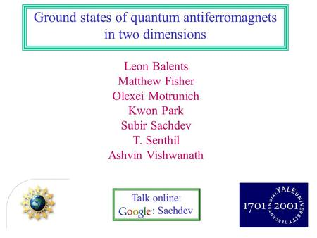 Talk online: : Sachdev Ground states of quantum antiferromagnets in two dimensions Leon Balents Matthew Fisher Olexei Motrunich Kwon Park Subir Sachdev.