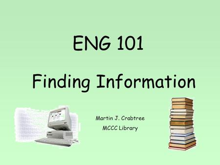 ENG 101 Finding Information Martin J. Crabtree MCCC Library.