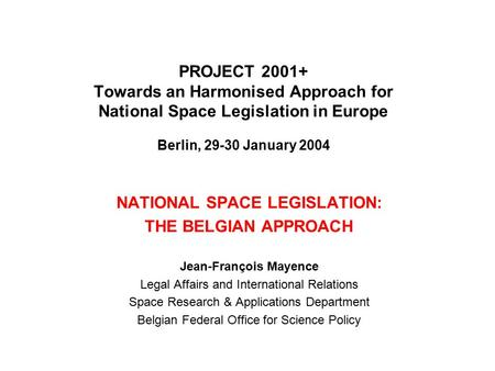 PROJECT 2001+ Towards an Harmonised Approach for National Space Legislation in Europe Berlin, 29-30 January 2004 NATIONAL SPACE LEGISLATION: THE BELGIAN.