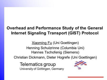 Telematics group University of Göttingen, Germany Overhead and Performance Study of the General Internet Signaling Transport (GIST) Protocol Xiaoming.