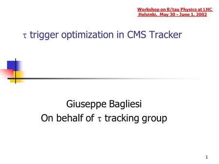 1  trigger optimization in CMS Tracker Giuseppe Bagliesi On behalf of  tracking group Workshop on B/tau Physics at LHC Helsinki, May 30 - June 1, 2002.