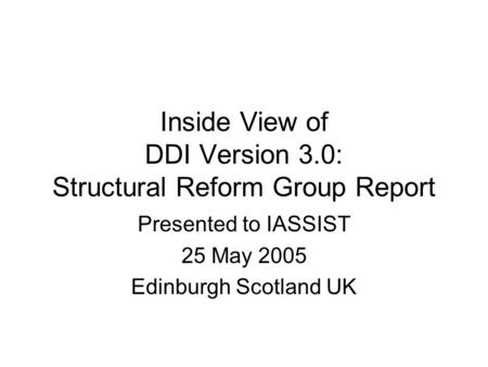 Inside View of DDI Version 3.0: Structural Reform Group Report Presented to IASSIST 25 May 2005 Edinburgh Scotland UK.
