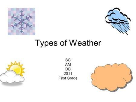 Types of Weather SC AM DB 2011 First Grade. Weather There are different types of weather. The weather can be sunny. The weather can be rainy. The weather.