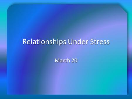 Relationships Under Stress March 20. Think About It … What do you think? Why? What do you think? Why? We all go through good and bad times …  Today we.
