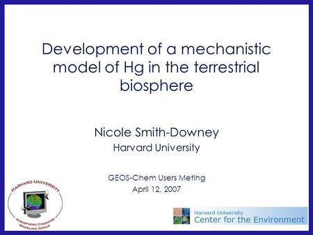 Development of a mechanistic model of Hg in the terrestrial biosphere Nicole Smith-Downey Harvard University GEOS-Chem Users Meting April 12, 2007.