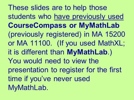 These slides are to help those students who have previously used CourseCompass or MyMathLab (previously registered) in MA 15200 or MA 11100. (If you used.