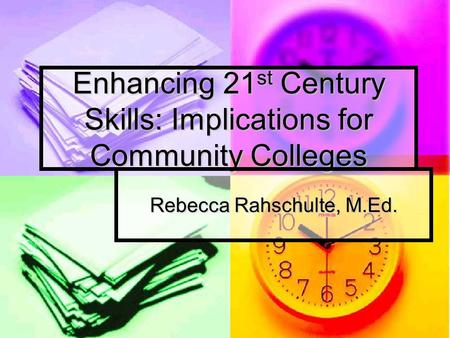 Enhancing 21 st Century Skills: Implications for Community Colleges Rebecca Rahschulte, M.Ed.