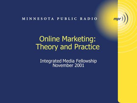 Online Marketing: Theory and Practice Integrated Media Fellowship November 2001.